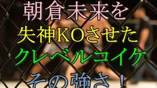 クレベルコイケが強い理由!朝倉未来に勝つほどの強さの理由を調査
